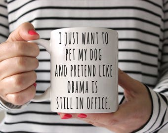 I just want to pet my dog and pretend like Obama is still in office Coffee Mug  - Dog Mug - Obama Mug - Political Mug - Democrat Mug