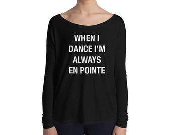 Ballet Dancer Top - When I Dance I'm Always En Pointe - long sleeve slouchy tee - Dance wear, ballerina, dance practice, Ladies' Flowy top