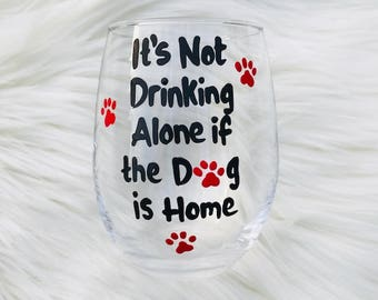 It's not Drinking Alone if the Dog is Home handpainted wine glass /dog lover gift/dog lover wine glass/paw print wine glass/dog mom
