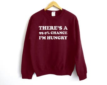 There Is 99% Chance I'm Hungry Sweatshirt - Hungry Shirt - Food Shirt - Foodie Shirt - Brunch Shirt - Breakfast Shirt - Pizza Shirt - Pizza