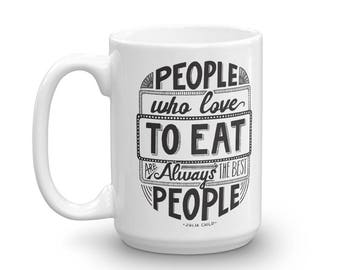 Coffee Mug, Hand Lettered Quote Design // Julia Child // People Who Love to Eat Are Always the Best People