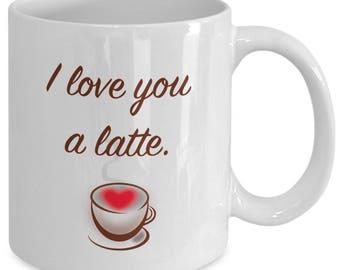 I LOVE YOU A LATTE - Funny Novelty Mug Gift for Coffee Lovers - 11 oz white coffee tea cup