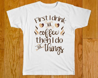 First I Drink The Coffee Then I Do The Things - Coffee Lover Shirt - Funny Shirt - Coffee Shirt - Gift for Coffee Lover - Funny Coffee Shirt