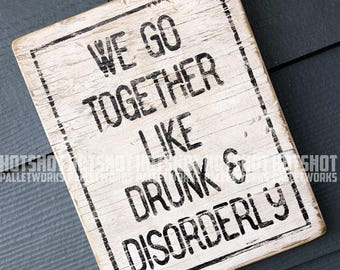 We Go Together Like Drunk & Disorderly, Badass, Rebel, Tough guy, Vintage-looking Pallet wood hand made, hand painted sign