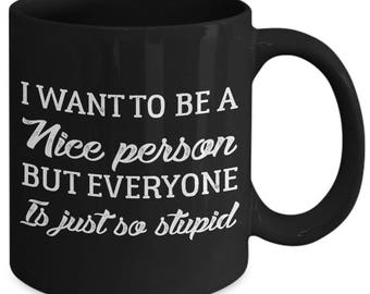 I Want To Be A Nice Person But Everyone Is Just So Stupid Mean Funny Coffee Mug