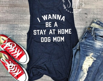 I Wanna Be A Stay At Home Dog Mom - Funny Dog Muscle Tank Top - Dog Lover's Shirt - Dog Tee Shirt - Funny Muscle Shirt