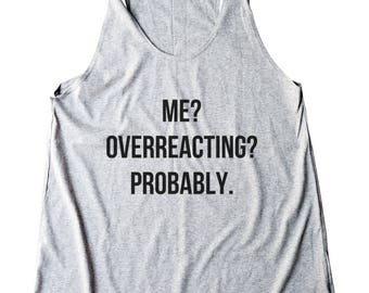 Me Overreacting Probably Shirt Ladies Tank Top Shirt Tumblr Women Gifts Women Tank Top Racerback Shirt For Teen Fashion Women graphic tees