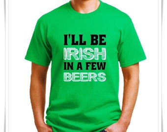 I'LL BE IRISH in a Few Beers. St Patrick's Day Shirt. Ireland Pub Drinking Shirt. Drinking Shirt. St Pats Drinking Team. St. Pats Shirt