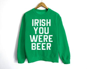 Irish You Were Beer Sweatshirt - St Patrick's Day Sweatshirt - St Patty's Shirt - Shamrock Shirt - Irish Shirt - Day Drinking Shirt