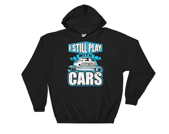 I Still Play With Cars Funny Vehicle Car Enthusiast Mechanic Automobile Father's Day Dad Gift Idea Hoodie Hooded Sweatshirt