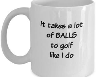 Funny golf quote mug about balls. Golf humor. It takes a lot of balls to golf like I do. Gift for golfing Dad. Golfing coffee ceramic mug.