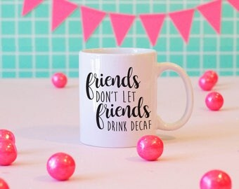 Friends Don't Let Friends Drink Decaf Mug, Funny Mug, Coffee Addicts, Coffee Lovers Gift, Cute Gift