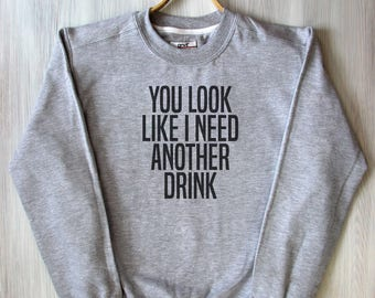 You Look Like I Need Another Drink Sweat Sassy Sarcastic Tumblr Mean Rough Attitude Sweatshirt
