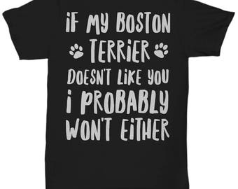 Boston Terrier Shirt - Boston Terrier Gifts - Boston Terrier T-Shirt - If My Boston Terrier Doesn't Like You I Probably Won't Either