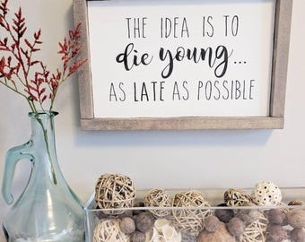 The Idea is the Die Young...as LATE as possible // 12x8 // Wooden Sign // Quote // Wall Decor // Office Decor // Farmhouse // Gift for Her