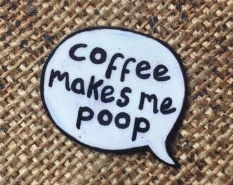 Coffee makes me poop pin badge speech bubble