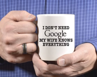 I Don't Need Google My Wife Knows Everything Coffee Mug, Funny Coffee Mug, Gift For Men, Gifts For Him, Husband Gift, Gifts For Husband 1079