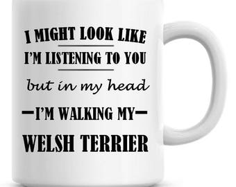 I Might Look Like I'm Listening To You but In My Head I'm Walking My Welsh Terrier Funny 11oz Coffee Mug Funny Humor Coffee Mug 552