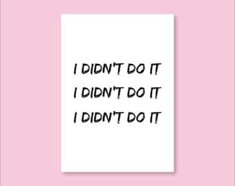 I Didn't Do it, I Didn't Do it, I Didn't Do it - Handmade Print