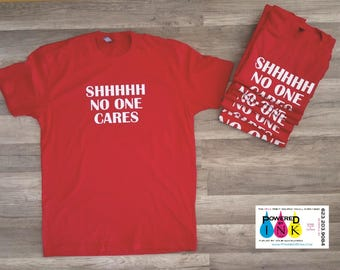 SHHHH  No One Cares T-shirt ** Tee ** Made to Order **