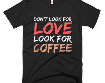 Don't Look For Love Look For Coffee T-shirt