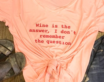 Wine is the answer, I don't remember the question