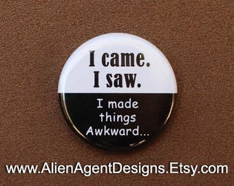I Came, I Saw, I Made Things Awkward, 1.25 Inch Pin, Button Pin, Pinback Button, Pin Back Button, Pin Badge, Button Badge, or Fridge Magnet