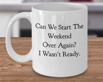 "Unique Gift Idea - Funny Coffee Mug - ""Can We Start The Weekend Over Again? I Wasn't Ready."" 11 oz Ceramic Mug/Tea Cup -Monday Morning Blues"