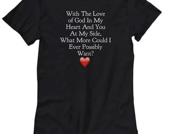 "Christian Gift Her. Beautiful T-Shirt! ""With The Love of God in My Heart and You at My Side What More Could I...Want?"" Women Sizes 7 COLORS!"