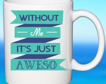 Awesome Workplace Coffee Mug Without Me Its Just Aweso