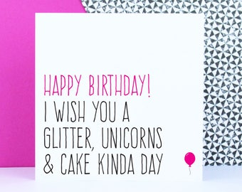 Funny unicorn birthday card, Friend birthday card, Happy birthday I wish you glitter unicorns & cake kinda day