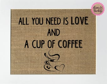 All You Need Is Love And A Cup Of Coffee - BURLAP SIGN 5x7 8x10 - Rustic Vintage/Home Decor/Love House Sign