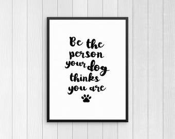 Be the person your dog thinks you are Print, Wall Decor, Dog Quote Wall Art, Living Room Sign, Dog Lover Gift, Poster, Housewarming Gifts