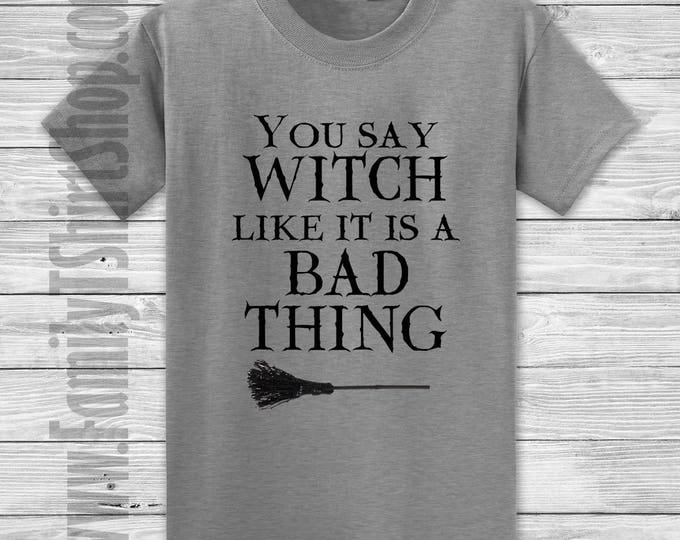 You Say Witch Like A Bad Thing T-shirt