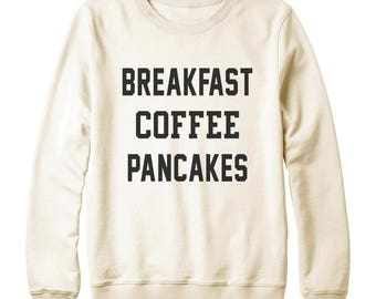 Breakfast Coffee Pancakes Shirt Love Food Shirt Coffee Shirt Tumblr Quote Funny Sweatshirt Oversized Jumper Sweatshirt Women Sweatshirt Men