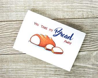 You take my bread away, Food pun card, Bread pun, bread card, foodie card, Blank Greetings card