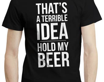 Thats a Terrible Idea, Hold My Beer - Funny Party Pub Drinking Beer Lover Gift
