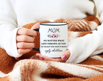 Mom No Matter What Life Throws At You At Least You Don't Have Ugly Children Mug, Christmas Gift For Mom, Funny Coffee Mug, Birthday Gift