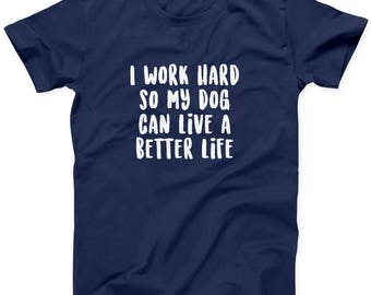 Dog Person Tee, Pet Owner T-Shirt, I Work Hard So My Dog Can Live A Better Life, Funny Dog T-Shirt