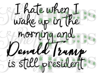 Resist SVG Not My President SVG I Hate Morning When I Wake Up And Donald Trump Is Still President Svg Anti-Trump Svg USA Svg Dxf Eps Png Jpg