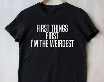 First Things First Im The Weirdest Tee Weido Slogan Nerdy Saying Geek Tumblr T-shirt
