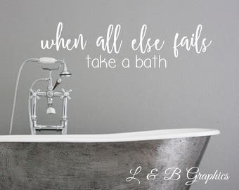 When all else fails take a bath- Bathroom Decor- Vinyl Wall Decal- Bathroom Quotes- Words