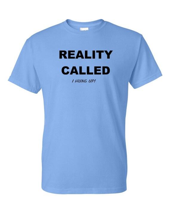 Reality Called, I hung up! tee shirt, Funny tee shirt, Party shirt, Sarcastic shirt Birthday gift, shirt with saying ,graphic tee