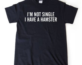 I'm Not Single I Have A Hamster T-shirt Funny Hilarious Hamster Lover Gift