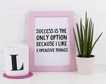 Art Print - Success Is My Only Option Because I Like Expensive  Things - Typographic - A3 A4 5x7 - Funny and Inspirational