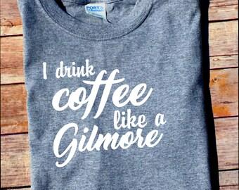 I Drink Coffee Like a Gilmore - Gilmore Girls Shirt - Stars Hollow Connecticut - Lorelai - Rory - Sookie - Gilmore Coffee Shirt