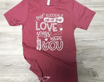 Valentine Shirt, Suddenly all of the Love Songs were about You, Couples Valentine Tee, Love Song Graphic Tee, Women's Valentine Shirt,
