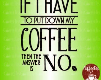 If I Have To Put Down My Coffee : DOWNLOADABLE  FILE ONLY png. pdf. svg. dxf. Use files for screen printing, vinyl and more