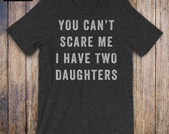 You Cant Scare Me, I Have Two Daughters, father daughter shirt, mom shirt, fathers day, mothers day, birthday, dad gifts from daughter