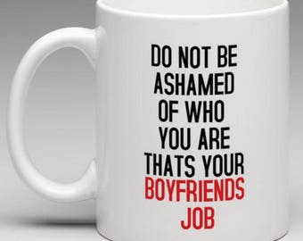 Do not be Ashamed of who you are thats your Boyfriends Job  Mug